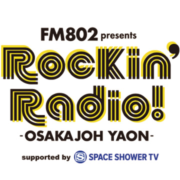 「FM802 presents Rockin'Radio! -OSAKAJOH YAON-」<br /> supported by SPACE SHOWER TV