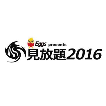 Eggs×見放題実行員会 presents「見放題2016」