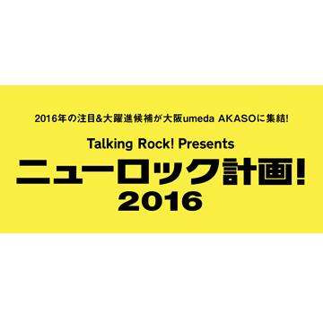 トーキングロック!プレゼンツ「ニューロック計画!2016」